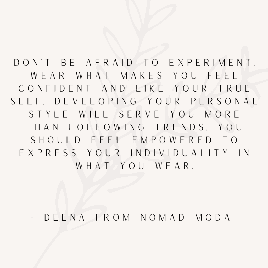 """Don't be afraid to experiment. Wear what makes you feel confident and like your true self. Developing your personal style will serve you more than following trends. You should feel empowered to express your individuality in what you wear. "" - Deena from Nomad Moda"