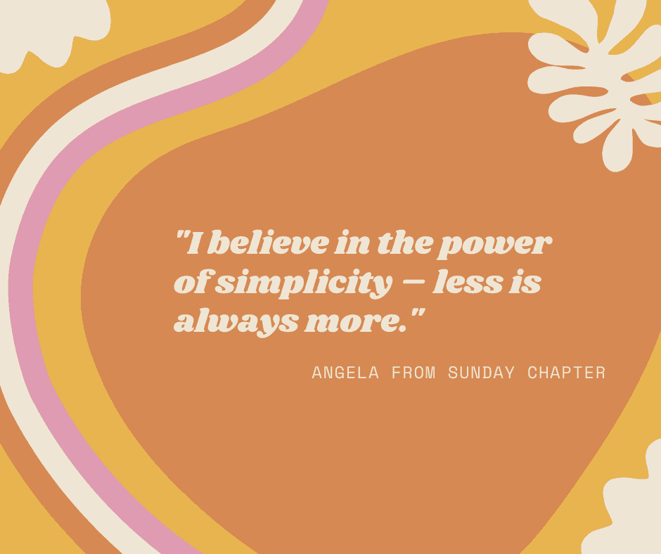 """I believe in the power of simplicity – less is always more."""