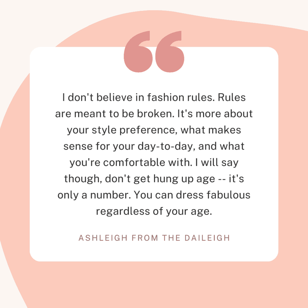 """I don't believe in fashion rules. Rules are meant to be broken. It's more about your style preference, what makes sense for your day-to-day, and what you're comfortable with. I will say though, don't get hung up age -- it's only a number. You can dress fabulous regardless of your age."""
