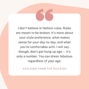 """""""I don't believe in fashion rules. Rules are meant to be broken. It's more about your style preference, what makes sense for your day-to-day, and what you're comfortable with. I will say though, don't get hung up age -- it's only a number. You can dress fabulous regardless of your age."""""""