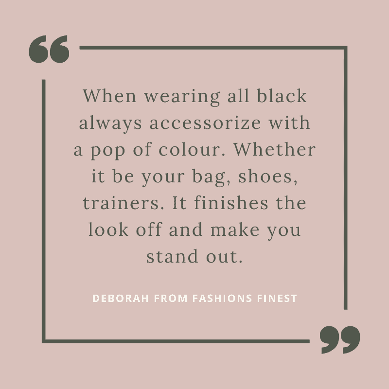 """When wearing all black always accessorise with a pop of colour. Whether it be your bag, shoes, trainers. It finishes the look off and make you stand out."""
