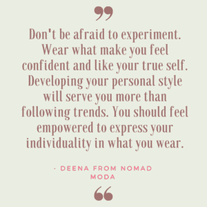 """""""Don't be afraid to experiment. Wear what make you feel confident and like your true self. Developing your personal style will serve you more than following trends. You should feel empowered to express your individuality in what you wear. """""""