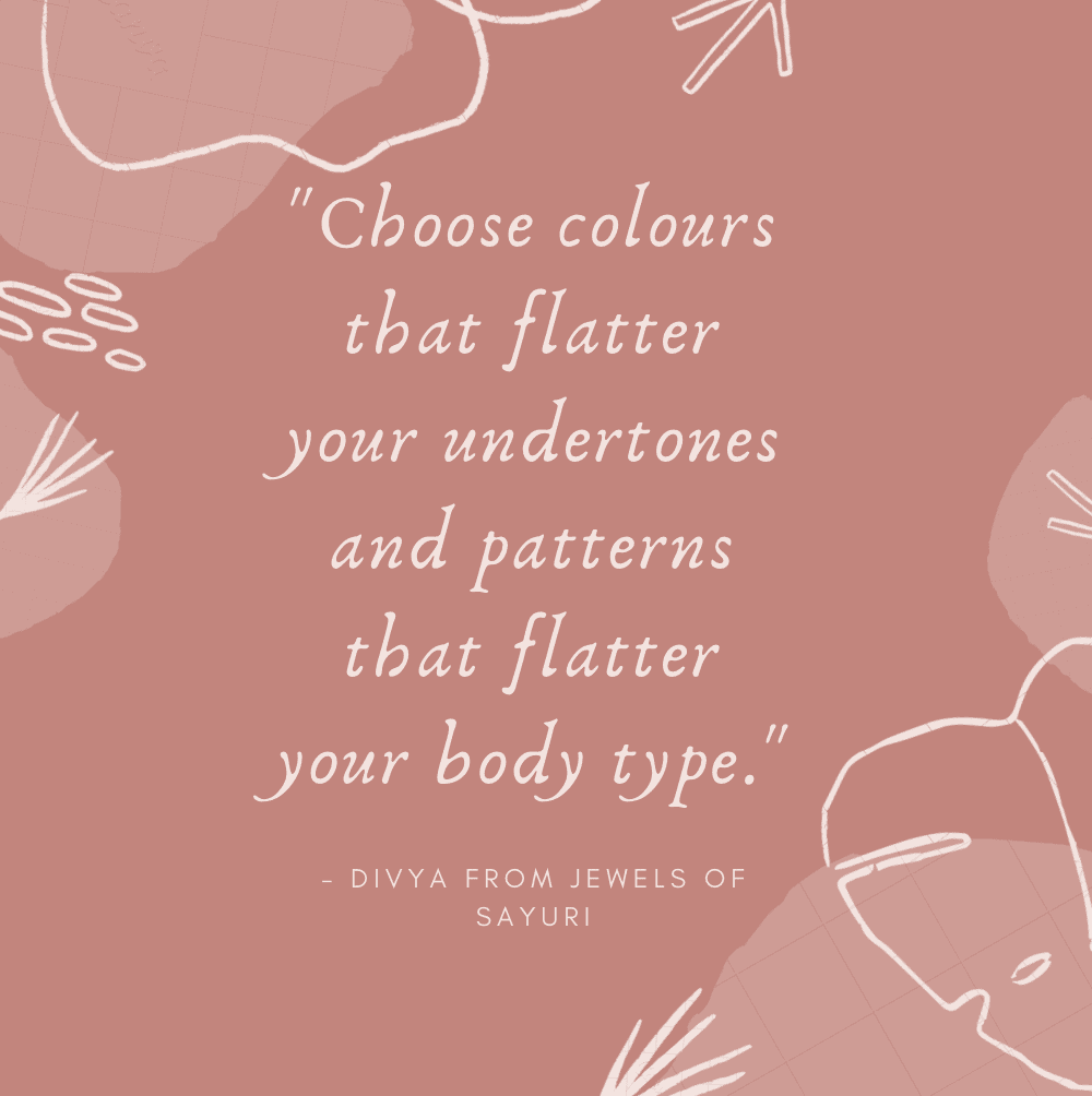 """Choose colours that flatter your undertone and patterns that flatter your body type."""