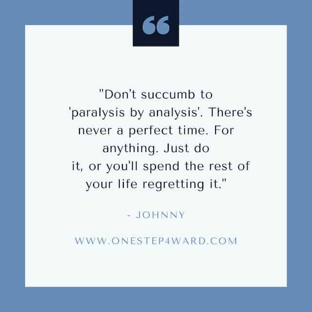 "quote box that says, ""Don't succumb to 'paralysis by analysis'. There's never a perfect time. For anything. Just do it, or you'll spend the rest of your life regretting it."""