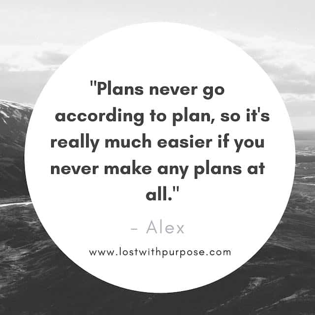 "quote box that says, ""Plans never go according to plan, so it's really much easier if you never make any plans at all."""