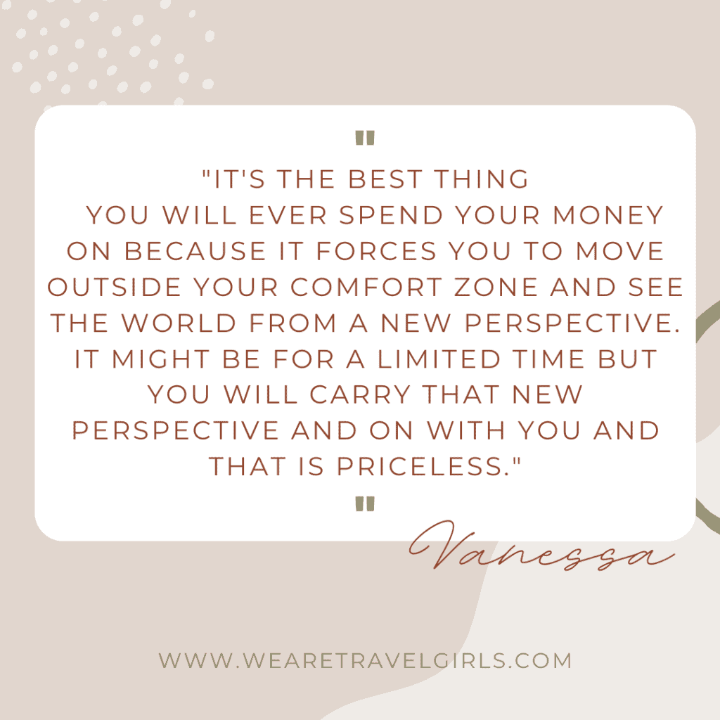 "quote box that says, ""It's the best thing you will ever spend your money on because it forces you to move outside your comfort zone and see the world from a new perspective. It might be for a limited time but you will carry that new perspective and on with you and that is priceless."""