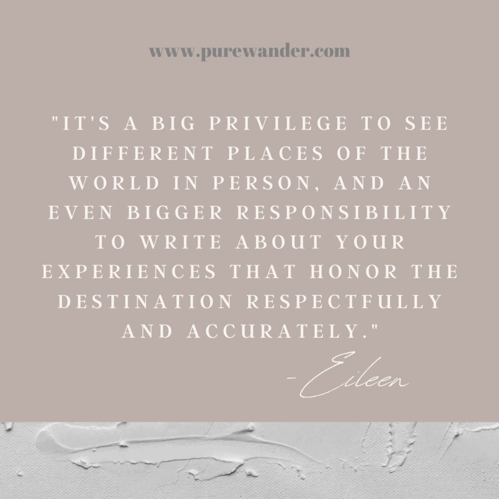 "quote box that says, ""It's a big privilege to see different places of the world in person, and an even bigger responsibility to write about your experiences that honor the destination respectfully and accurately."""